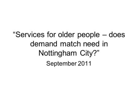 """Services for older people – does demand match need in Nottingham City?"" September 2011."
