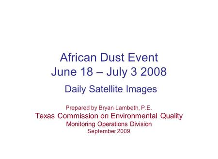 African Dust Event June 18 – July 3 2008 Daily Satellite Images Prepared by Bryan Lambeth, P.E. Texas Commission on Environmental Quality Monitoring Operations.
