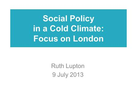 Social Policy in a Cold Climate: Focus on London Ruth Lupton 9 July 2013.