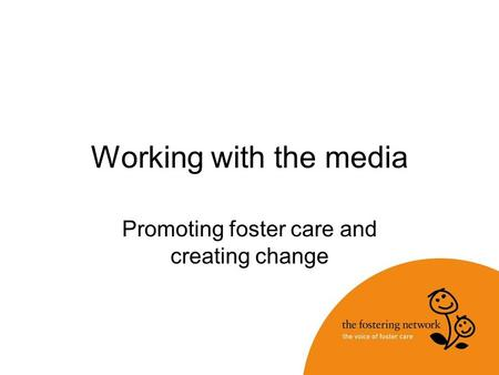 Working with the media Promoting foster care and creating change.