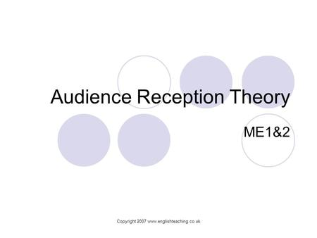 Copyright 2007 www.englishteaching.co.uk Audience Reception Theory ME1&2.