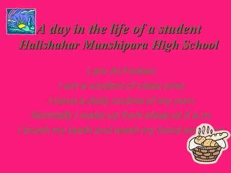 A day in the life of a student Halishahar Munshipara High School I am Al-Forkan. I am a student of class nine. I have a daily routine of my own. Normally.