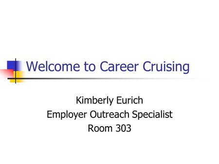 Welcome to Career Cruising Kimberly Eurich Employer Outreach Specialist Room 303.