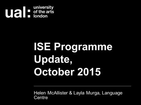 ISE Programme Update, October 2015 Helen McAllister & Layla Murga, Language Centre.