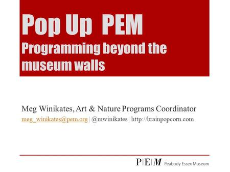 Pop Up PEM Programming beyond the museum walls Meg Winikates, Art & Nature Programs Coordinator