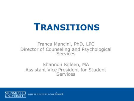 Franca Mancini, PhD, LPC Director of Counseling and Psychological Services Shannon Killeen, MA Assistant Vice President for Student Services T RANSITIONS.