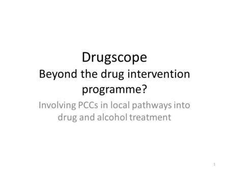 Drugscope Beyond the drug intervention programme? Involving PCCs in local pathways into drug and alcohol treatment 1.