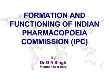 FORMATION AND FUNCTIONING OF INDIAN PHARMACOPOEIA COMMISSION (IPC) By Dr G N Singh Member-Secretary.