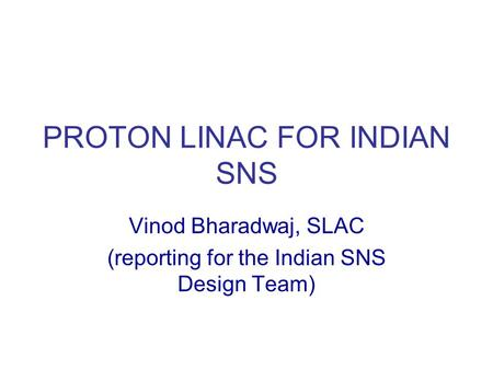 PROTON LINAC FOR INDIAN SNS Vinod Bharadwaj, SLAC (reporting for the Indian SNS Design Team)