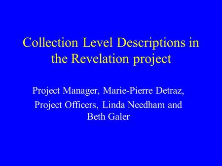 Collection Level Descriptions in the Revelation project Project Manager, Marie-Pierre Detraz, Project Officers, Linda Needham and Beth Galer.