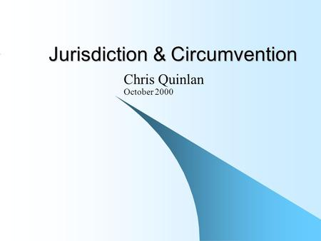 Jurisdiction & Circumvention Chris Quinlan October 2000.