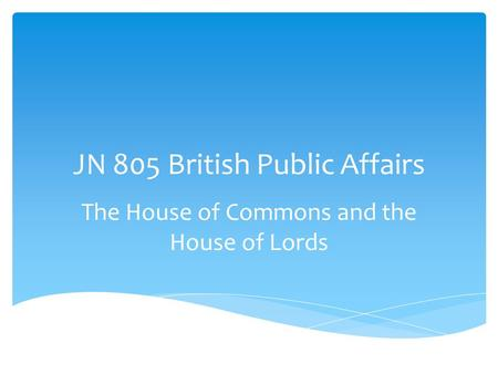JN 805 British Public Affairs The House of Commons and the House of Lords.