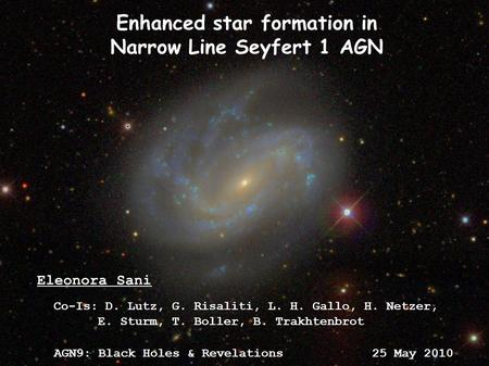 AGN9: Black Holes & Revelations 25 May 2010 Eleonora Sani Enhanced star formation in Narrow Line Seyfert 1 AGN Co-Is: D. Lutz, G. Risaliti, L. H. Gallo,
