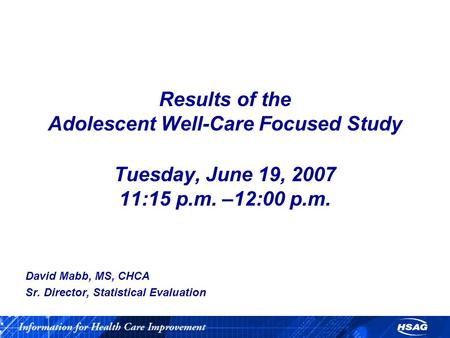 Results of the Adolescent Well-Care Focused Study Tuesday, June 19, 2007 11:15 p.m. –12:00 p.m. David Mabb, MS, CHCA Sr. Director, Statistical Evaluation.