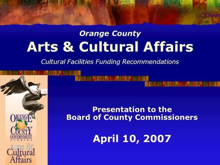 Orange County Arts & Cultural Affairs Cultural Facilities Funding Recommendations Presentation to the Board of County Commissioners April 10, 2007.