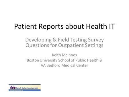 Patient Reports about Health IT Developing & Field Testing Survey Questions for Outpatient Settings Keith McInnes Boston University School of Public Health.