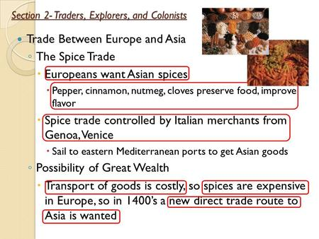 Section 2- Traders, Explorers, and Colonists Trade Between Europe and Asia ◦ The Spice Trade  Europeans want Asian spices  Pepper, cinnamon, nutmeg,