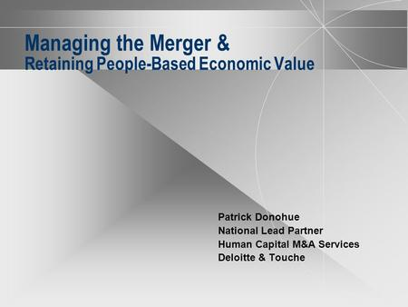 Managing the Merger & Retaining People-Based Economic Value Patrick Donohue National Lead Partner Human Capital M&A Services Deloitte & Touche.