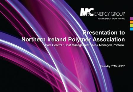 Presentation to Northern Ireland Polymer Association Cost Control : Cost Management : Risk Managed Portfolio Thursday 3 rd May 2012.