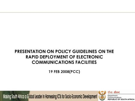 PRESENTATION ON POLICY GUIDELINES ON THE RAPID DEPLOYMENT OF ELECTRONIC COMMUNICATIONS FACILITIES 19 FEB 2008(PCC)