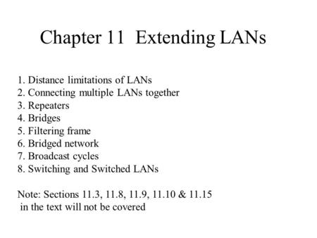 Chapter 11 Extending LANs 1. Distance limitations of LANs 2. Connecting multiple LANs together 3. Repeaters 4. Bridges 5. Filtering frame 6. Bridged network.