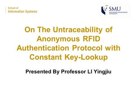 On The Untraceability of Anonymous RFID Authentication Protocol with Constant Key-Lookup Presented By Professor LI Yingjiu.