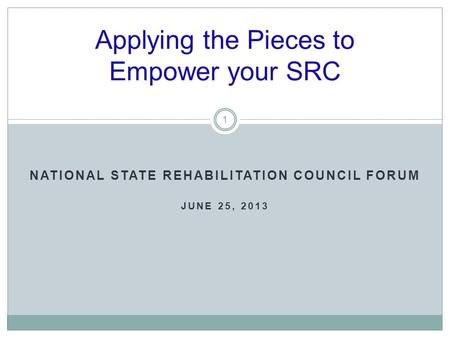 NATIONAL STATE REHABILITATION COUNCIL FORUM JUNE 25, 2013 Applying the Pieces to Empower your SRC 1.