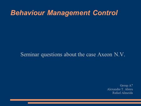 Behaviour Management Control Seminar questions about the case Axeon N.V. Group A7 Alexandre T. Abreu Rafael Almeida.