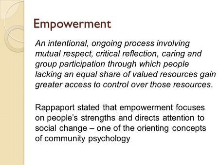 Empowerment An intentional, ongoing process involving mutual respect, critical reflection, caring and group participation through which people lacking.