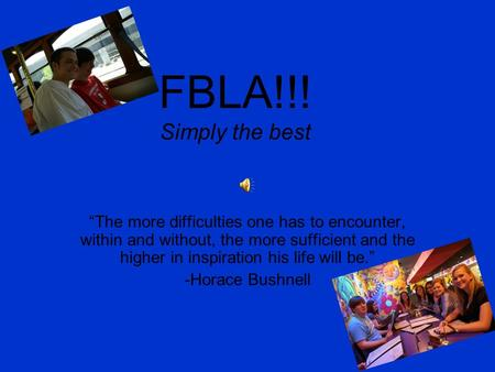 "FBLA!!! Simply the best ""The more difficulties one has to encounter, within and without, the more sufficient and the higher in inspiration his life will."