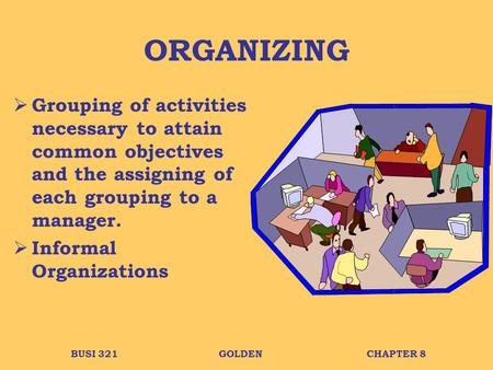 BUSI 321GOLDENCHAPTER 8 ORGANIZING  Grouping of activities necessary to attain common objectives and the assigning of each grouping to a manager.  Informal.