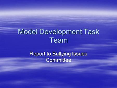 Model Development Task Team Report to Bullying Issues Committee.