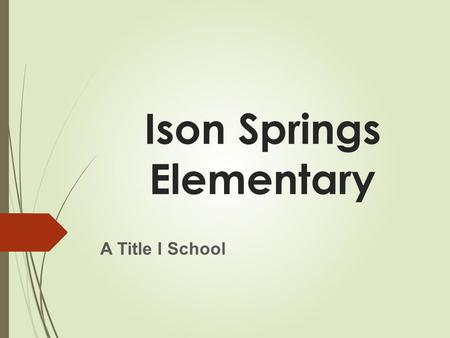 Ison Springs Elementary A Title I School. Why Is This Information Important  The No Child Left Behind Act of 2001 requires that each Title I School hold.