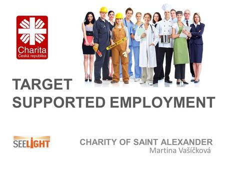 CHARITY OF SAINT ALEXANDER Martina Vašíčková TARGET SUPPORTED EMPLOYMENT.