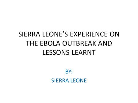 SIERRA LEONE'S EXPERIENCE ON THE EBOLA OUTBREAK AND LESSONS LEARNT BY: SIERRA LEONE.