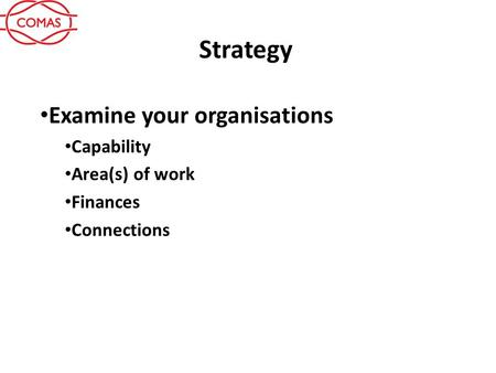Strategy Examine your organisations Capability Area(s) of work Finances Connections.