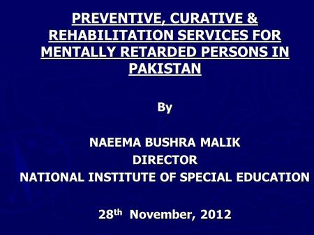 PREVENTIVE, CURATIVE & REHABILITATION SERVICES FOR MENTALLY RETARDED PERSONS IN PAKISTAN By NAEEMA BUSHRA MALIK DIRECTOR NATIONAL INSTITUTE OF SPECIAL.