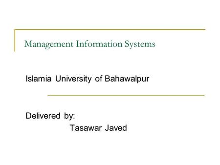 Management Information Systems Islamia University of Bahawalpur Delivered by: Tasawar Javed.