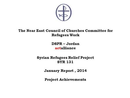 The Near East Council of Churches Committee for Refugees Work DSPR – Jordan actalliance Syrian Refugees Relief Project SYR 131 January Report, 2014 Project.