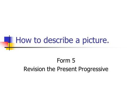 How to describe a picture. Form 5 Revision the Present Progressive.