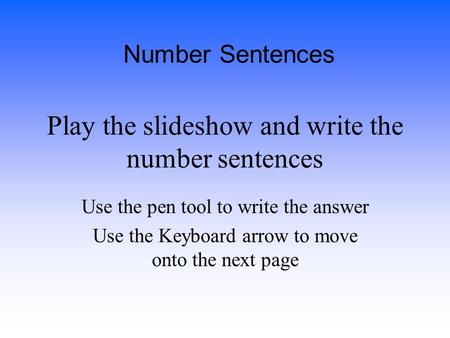 Play the slideshow and write the number sentences Use the pen tool to write the answer Use the Keyboard arrow to move onto the next page Number Sentences.