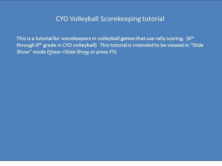 This is a tutorial for scorekeepers in volleyball games that use rally scoring. (6 th through 8 th grade in CYO volleyball) This tutorial is intended to.