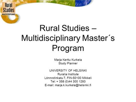 Rural Studies – Multidisciplinary Master´s Program Marja Kerttu Kurkela Study Planner UNIVERSITY OF HELSINKI Ruralia Institute Lönnrotinkatu 7, FIN-50100.