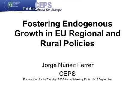 Fostering Endogenous Growth in EU Regional and Rural Policies Jorge Núñez Ferrer CEPS Presentation for the East Agri 2008 Annual Meeting, Paris, 11-12.