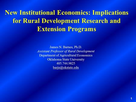 1 New Institutional Economics: Implications for Rural Development Research and Extension Programs James N. Barnes, Ph.D. Assistant Professor of Rural Development.