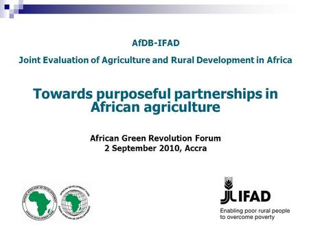 AfDB-IFAD Joint Evaluation of Agriculture and Rural Development in Africa Towards purposeful partnerships in African agriculture African Green Revolution.