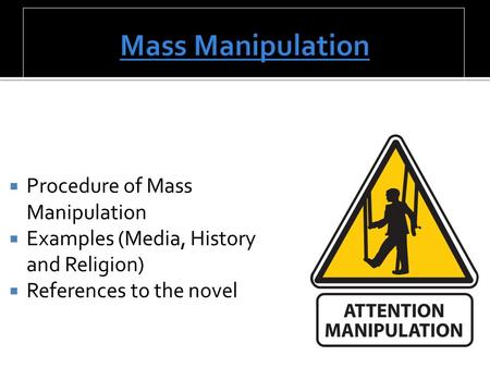 Procedure of Mass Manipulation  Examples (Media, History and Religion)  References to the novel.
