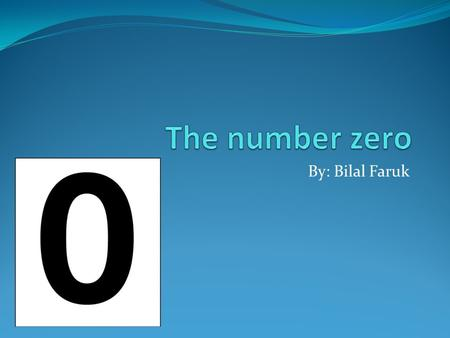 By: Bilal Faruk. Introduction of number zero These are actually two different questions, because zero here has two uses a place holder for digits, and.