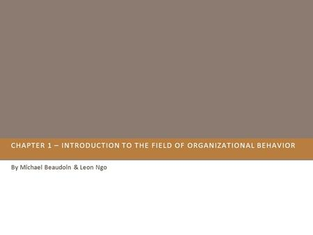 CHAPTER 1 – INTRODUCTION TO THE FIELD OF ORGANIZATIONAL BEHAVIOR By Michael Beaudoin & Leon Ngo.