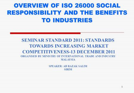 1 OVERVIEW OF ISO 26000 SOCIAL RESPONSIBILITY AND THE BENEFITS TO INDUSTRIES SEMINAR STANDARD 2011: STANDARDS TOWARDS INCREASING MARKET COMPETITIVENESS-13.